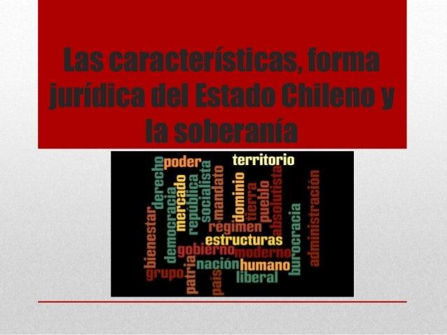 Las características, forma jurídica del Estado Chileno y la soberanía Presentación de la Unidad