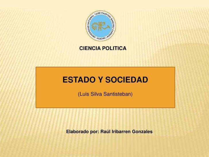 CIENCIA POLITICA<br />ESTADO Y SOCIEDAD<br />(Luis Silva Santisteban)<br />Elaborado por: Raúl Iribarren Gonzales<br />