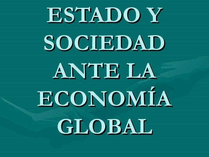ESTADO Y SOCIEDAD  ANTE LA ECONOMÍA   GLOBAL