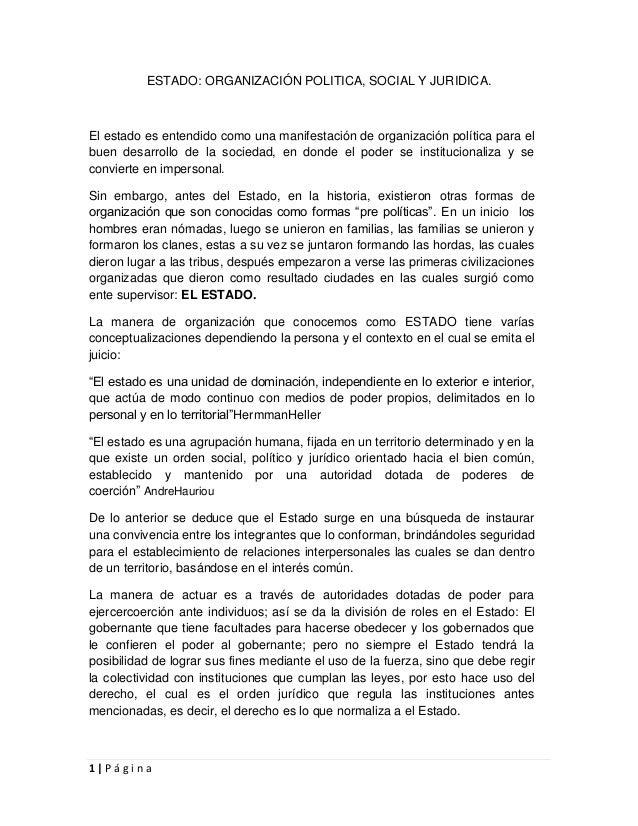 1 | P á g i n a ESTADO: ORGANIZACIÓN POLITICA, SOCIAL Y JURIDICA. El estado es entendido como una manifestación de organiz...