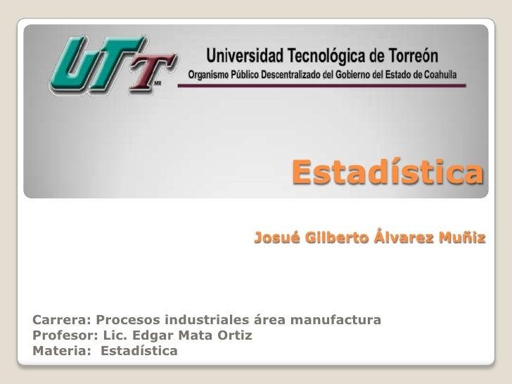 Estadística                             Josué Gilberto Álvarez MuñizCarrera: Procesos industriales área manufacturaProfeso...