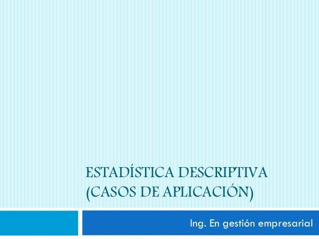 ESTADÍSTICA DESCRIPTIVA (CASOS DE APLICACIÓN) Ing. En gestión empresarial