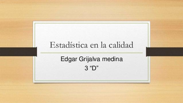 """Estadística en la calidad Edgar Grijalva medina 3 """"D"""""""