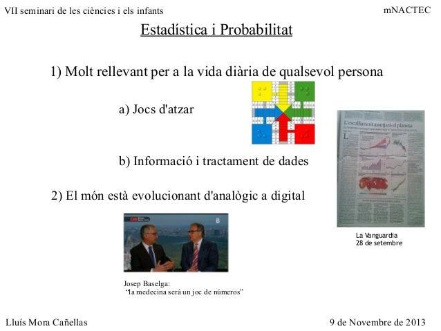 mNACTEC  VII seminari de les ciències i els infants  Estadística i Probabilitat 1) Molt rellevant per a la vida diària de ...