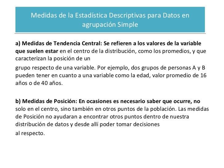 Medidas de la Estadística Descriptivas para Datos en agrupación Simple a) Medidas de Tendencia Central: Se refieren a los ...