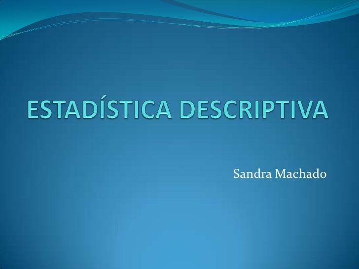ESTADÍSTICA DESCRIPTIVA<br />Sandra Machado<br />