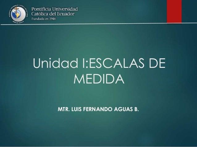 Unidad I:ESCALAS DE MEDIDA MTR. LUIS FERNANDO AGUAS B.