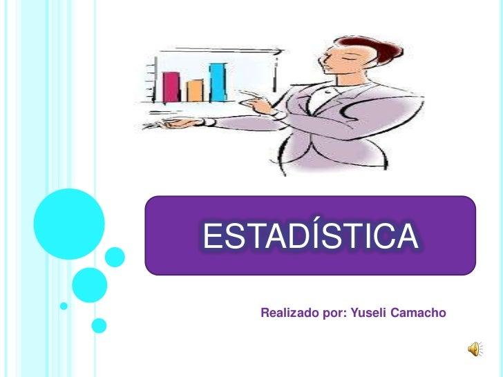ESTADÍSTICA  Realizado por: Yuseli Camacho