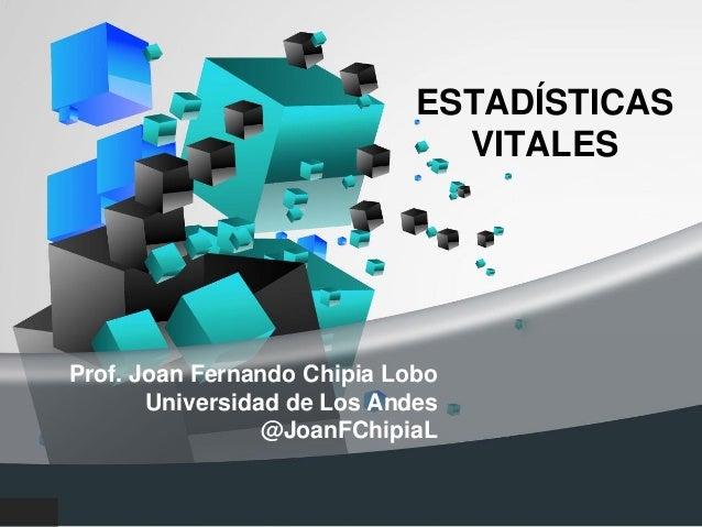 ESTADÍSTICAS VITALES Prof. Joan Fernando Chipia Lobo Universidad de Los Andes @JoanFChipiaL Mérida, Marzo de 2015
