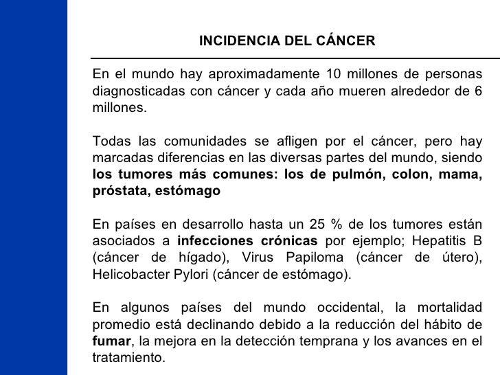 INCIDENCIA DEL CÁNCER En el mundo hay aproximadamente 10 millones de personas diagnosticadas con cáncer y cada año mueren ...