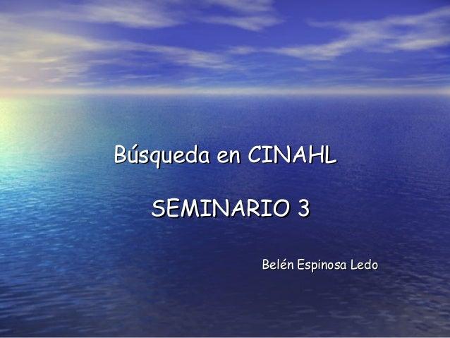 Búsqueda en CINAHLBúsqueda en CINAHLSEMINARIO 3SEMINARIO 3Belén Espinosa LedoBelén Espinosa Ledo