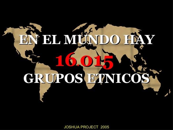 EN EL MUNDO HAY   16.015GRUPOS ETNICOS    JOSHUA PROJECT 2005