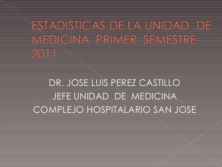 <ul><li>DR. JOSE LUIS PEREZ CASTILLO </li></ul><ul><li>JEFE UNIDAD  DE  MEDICINA </li></ul><ul><li>COMPLEJO HOSPITALARIO S...