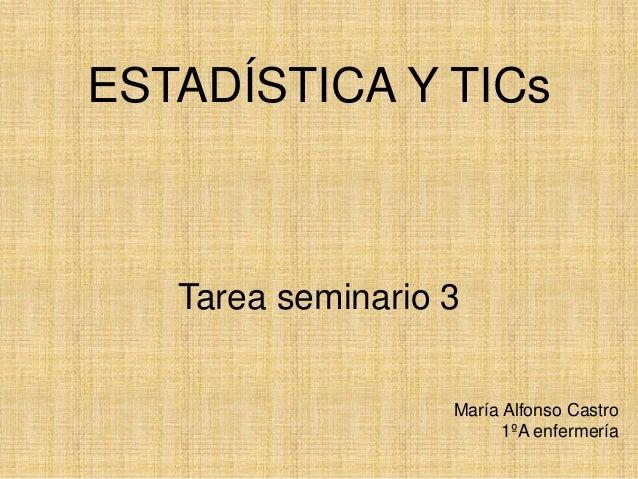 ESTADÍSTICA Y TICs Tarea seminario 3 María Alfonso Castro 1ºA enfermería