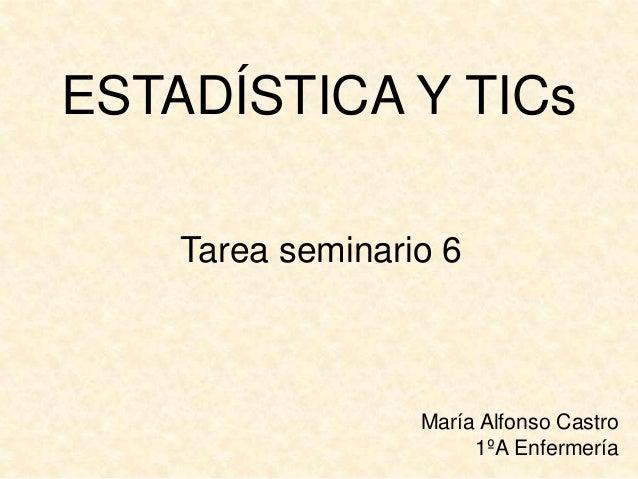 ESTADÍSTICA Y TICs Tarea seminario 6 María Alfonso Castro 1ºA Enfermería