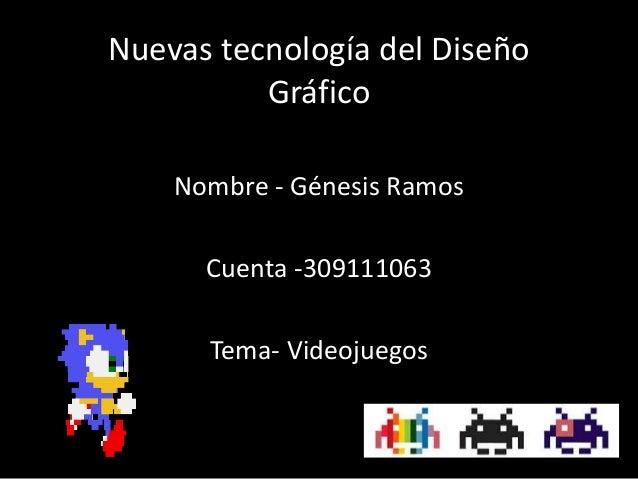 Nuevas tecnología del Diseño Gráfico Nombre - Génesis Ramos Cuenta -309111063 Tema- Videojuegos