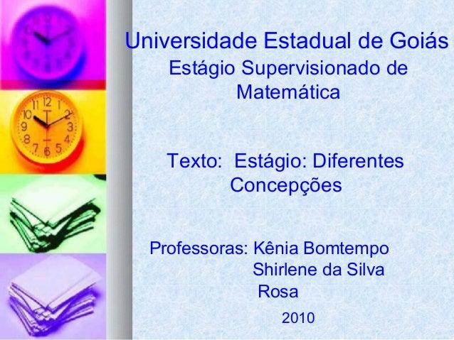 Universidade Estadual de Goiás Estágio Supervisionado de Matemática Texto: Estágio: Diferentes Concepções Professoras: Kên...