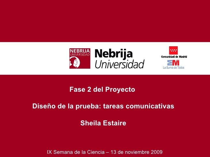 Fase 2 del Proyecto  Diseño de la prueba: tareas comunicativas Sheila Estaire IX Semana de la Ciencia – 13 de noviembre 2009
