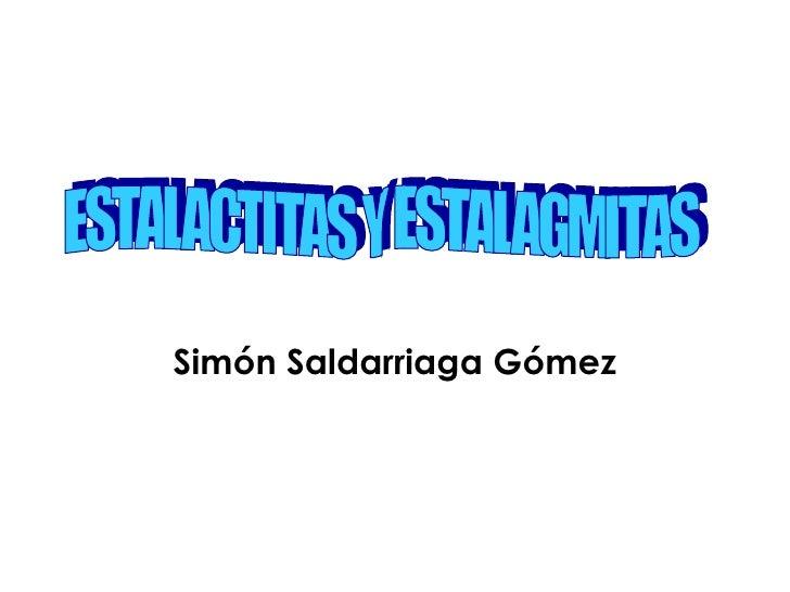 Simón Saldarriaga Gómez ESTALACTITAS Y ESTALAGMITAS
