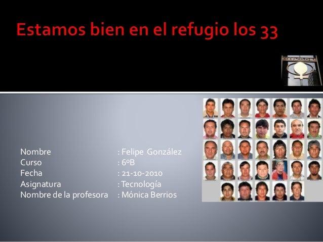 Nombre : Felipe González Curso : 6ºB Fecha : 21-10-2010 Asignatura :Tecnología Nombre de la profesora : Mónica Berrios