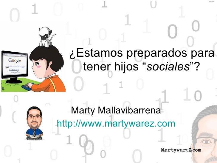 """¿Estamos preparados para tener hijos """" sociales """"? Marty Mallavibarrena http://www.martywarez.com"""