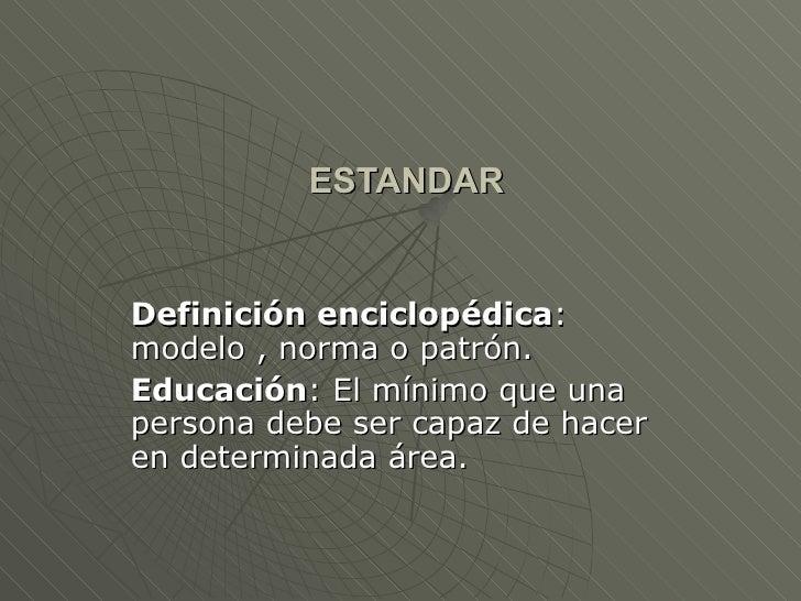 ESTANDAR Definición enciclopédica : modelo , norma o patrón. Educación : El mínimo que una persona debe ser capaz de hacer...