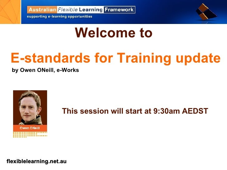 Welcome to   E-standards for Training update by Owen ONeill, e-Works This session will start at 9:30am AEDST