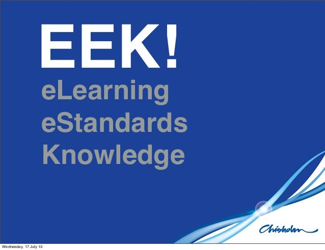 EEK! eLearning eStandards Knowledge Wednesday, 17 July 13