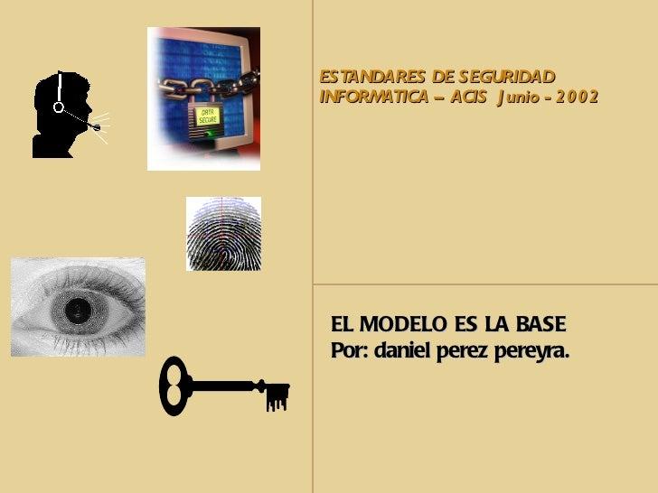 ESTANDARES DE SEGURIDADINFORMATICA – ACIS J unio - 2002 EL MODELO ES LA BASE Por: daniel perez pereyra.
