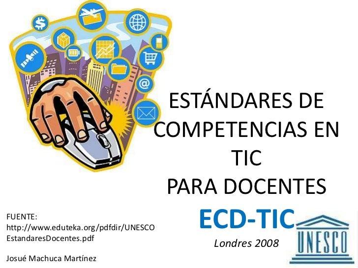 ESTÁNDARES DE COMPETENCIAS EN TIC PARA DOCENTESECD-TICLondres 2008<br />FUENTE: http://www.eduteka.org/pdfdir/UNESCOEstand...