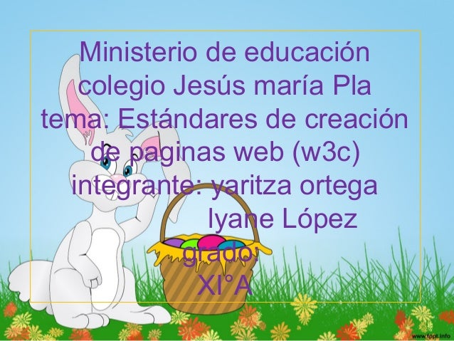 Ministerio de educación colegio Jesús maría Pla tema: Estándares de creación de paginas web (w3c) integrante: yaritza orte...
