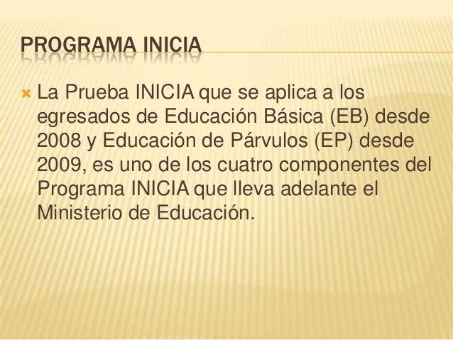 PROGRAMA INICIA   La Prueba INICIA que se aplica a los    egresados de Educación Básica (EB) desde    2008 y Educación de...