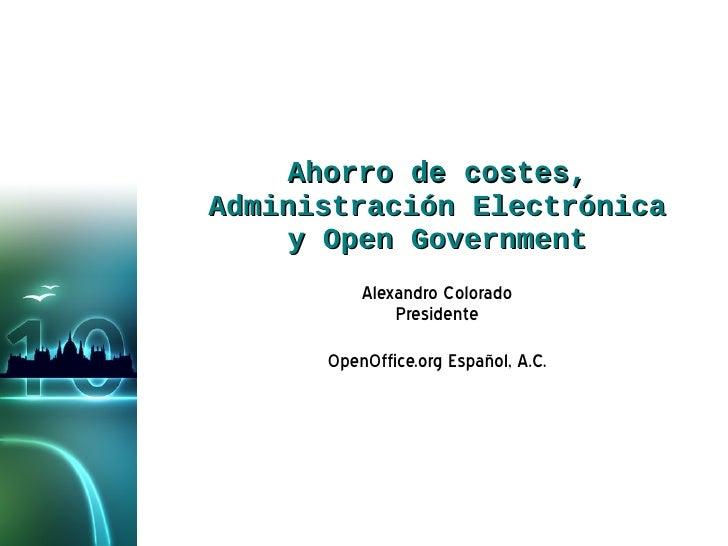 Ahorro de costes, Administración Electrónica y Open Government Alexandro Colorado Presidente OpenOffice.org Español, A.C.