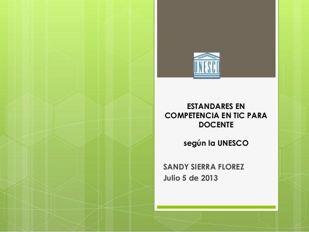 ESTANDARES EN COMPETENCIA EN TIC PARA DOCENTE según la UNESCO SANDY SIERRA FLOREZ Julio 5 de 2013