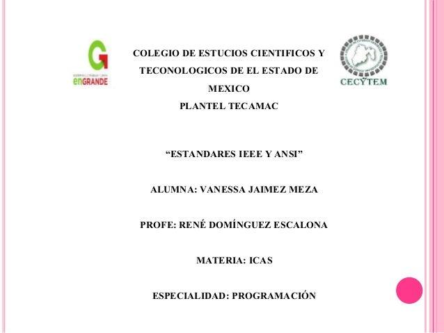 """""""ESTANDARES IEEE Y ANSI"""" ALUMNA: VANESSA JAIMEZ MEZA PROFE: RENÉ DOMÍNGUEZ ESCALONA MATERIA: ICAS ESPECIALIDAD: PROGRAMACI..."""