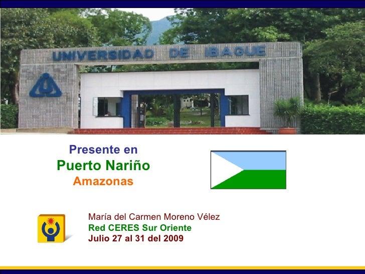 Secretaría General Presente en Puerto Nariño Amazonas María del Carmen Moreno Vélez Red CERES Sur Oriente Julio 27 al 31 d...