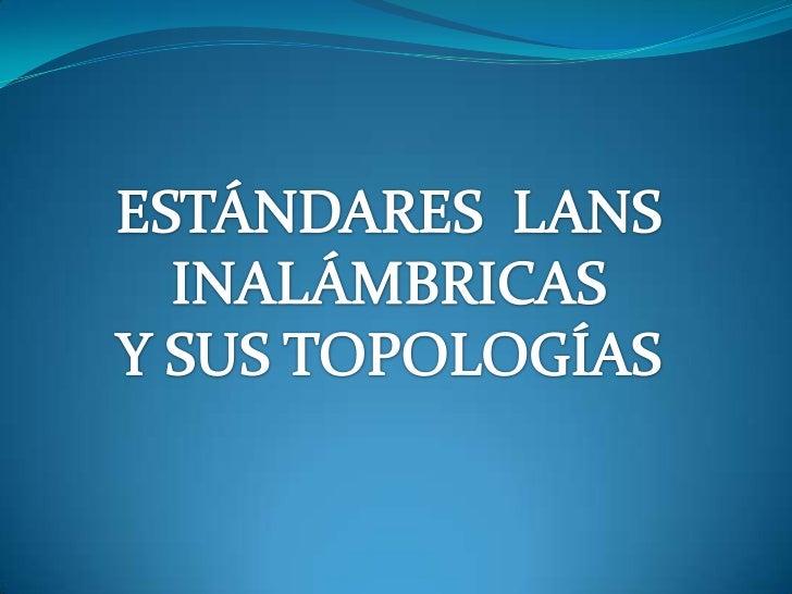 ESTÁNDARES  LANS INALÁMBRICAS<br />Y SUS TOPOLOGÍAS<br />