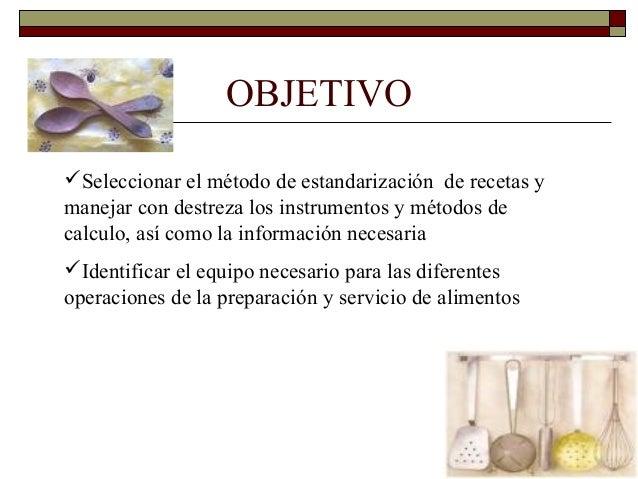 OBJETIVO Seleccionar el método de estandarización de recetas y manejar con destreza los instrumentos y métodos de calculo...