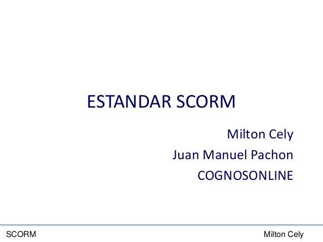 Milton CelySCORM ESTANDAR SCORM Milton Cely Juan Manuel Pachon COGNOSONLINE