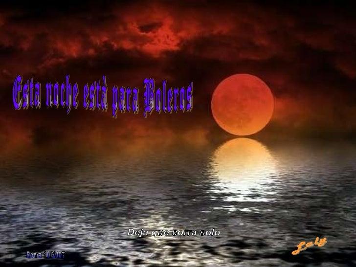 Esta noche està para Boleros Laly Roma 10/2007 Deja que corra solo