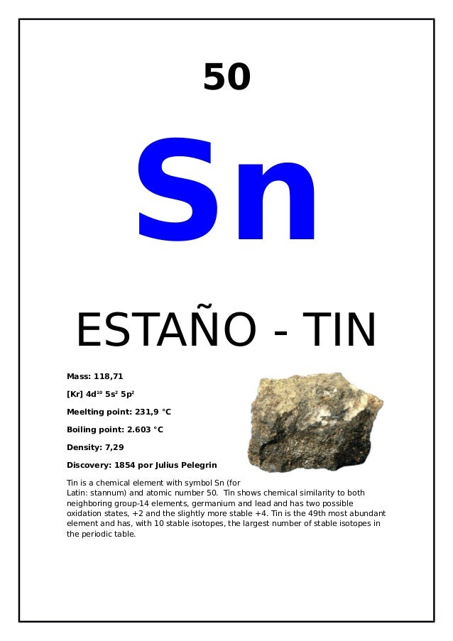 50SnESTAÑO - TINMass: 118,71[Kr] 4d105s25p2Meelting point: 231,9 °CBoiling point: 2.603 °CDensity: 7,29Discovery: 1854 por...