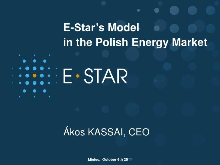 E-Star's Modelin the Polish Energy MarketÁkos KASSAI, CEO    Mielec, October 6th 2011