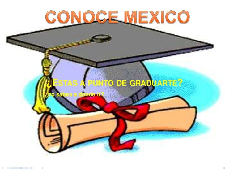 CONOCE MEXICO<br />¿Estas a punto de graduarte?<br />¿no sabes a donde ir?<br />