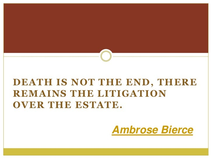 DEATH IS NOT THE END, THEREREMAINS THE LITIGATIONOVER THE ESTATE.              Ambrose Bierce