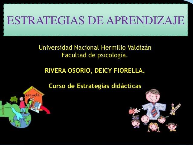 ESTRATEGIAS DE APRENDIZAJE Universidad Nacional Hermilio Valdizán Facultad de psicología. RIVERA OSORIO, DEICY FIORELLA. C...