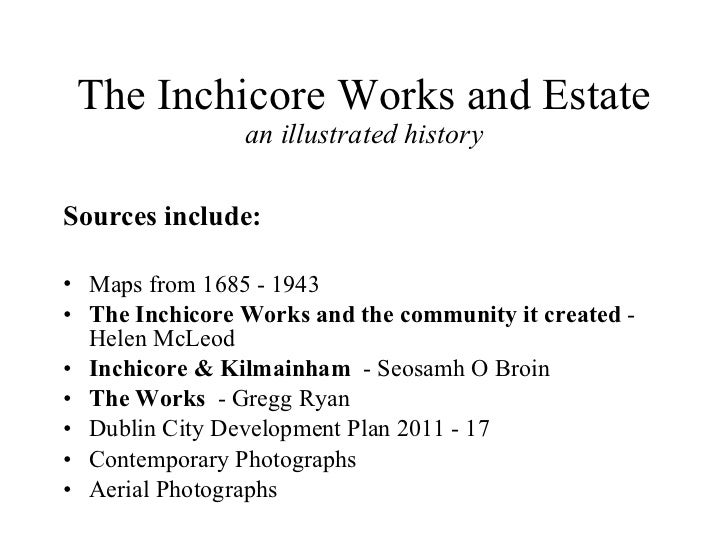 The Inchicore Works and Estate an illustrated history <ul><li>Sources include: </li></ul><ul><li>Maps from 1685 - 1943 </l...