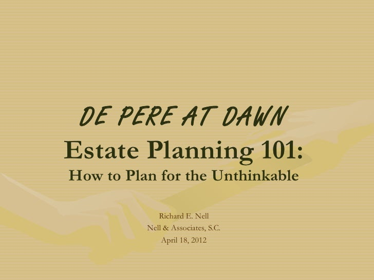 DE PERE AT DAWNEstate Planning 101:How to Plan for the Unthinkable             Richard E. Nell          Nell & Associates,...