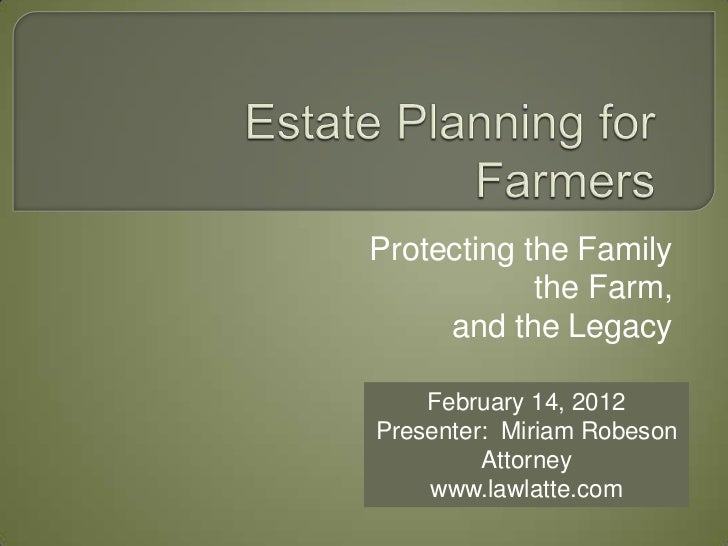 Protecting the Family            the Farm,     and the Legacy    February 14, 2012Presenter: Miriam Robeson         Attorn...