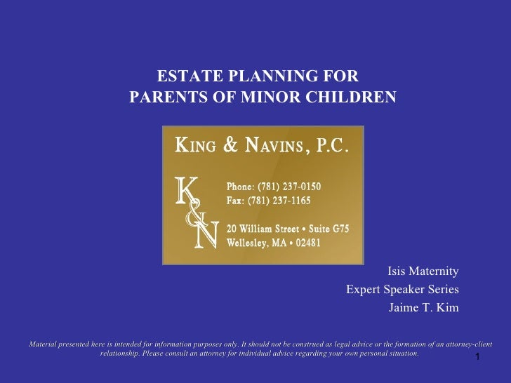 ESTATE PLANNING FOR PARENTS OF MINOR CHILDREN Isis Maternity Expert Speaker Series Jaime T. Kim Material presented here is...