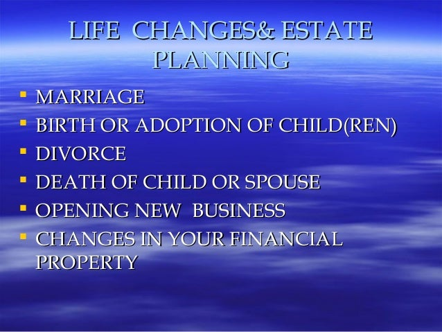 LIFE CHANGES& ESTATE            PLANNING   MARRIAGE   BIRTH OR ADOPTION OF CHILD(REN)   DIVORCE   DEATH OF CHILD OR SP...